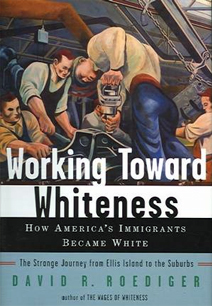 Working Toward Whiteness: How America's Immigrant's Became White. The Strange Journey from Ellis Island to the Suburbs