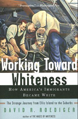 Working Toward Whiteness: How America's Immigrant's Became White